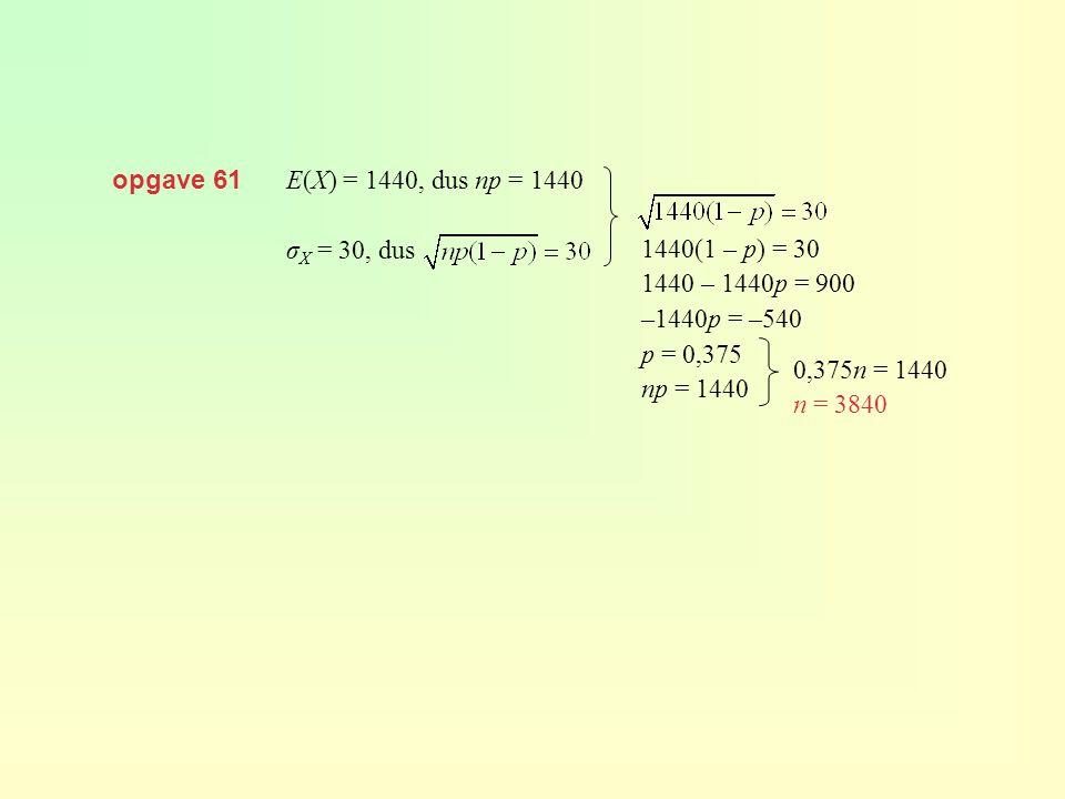 opgave 61 E(X) = 1440, dus np = 1440. σX = 30, dus. 1440(1 – p) = 30. 1440 – 1440p = 900. –1440p = –540.