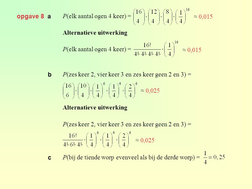 opgave 8 a P(elk aantal ogen 4 keer) = Alternatieve uitwerking. P(zes keer 2, vier keer 3 en zes keer geen 2 en 3) =