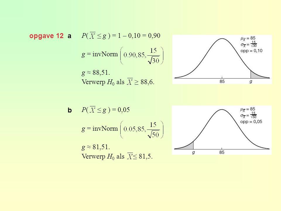 opgave 12 a P( ≤ g ) = 1 – 0,10 = 0,90. g = invNorm. g ≈ 88,51. Verwerp H0 als ≥ 88,6.