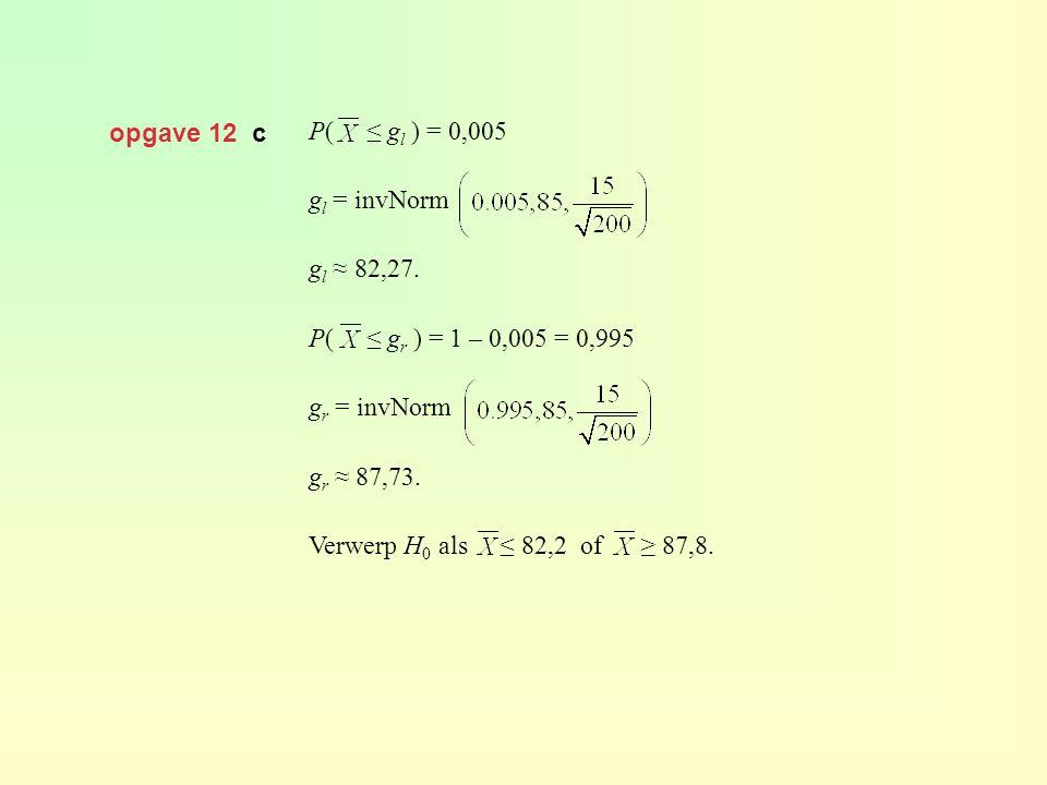 opgave 12 c P( ≤ gl ) = 0,005. gl = invNorm. gl ≈ 82,27. P( ≤ gr ) = 1 – 0,005 = 0,995.