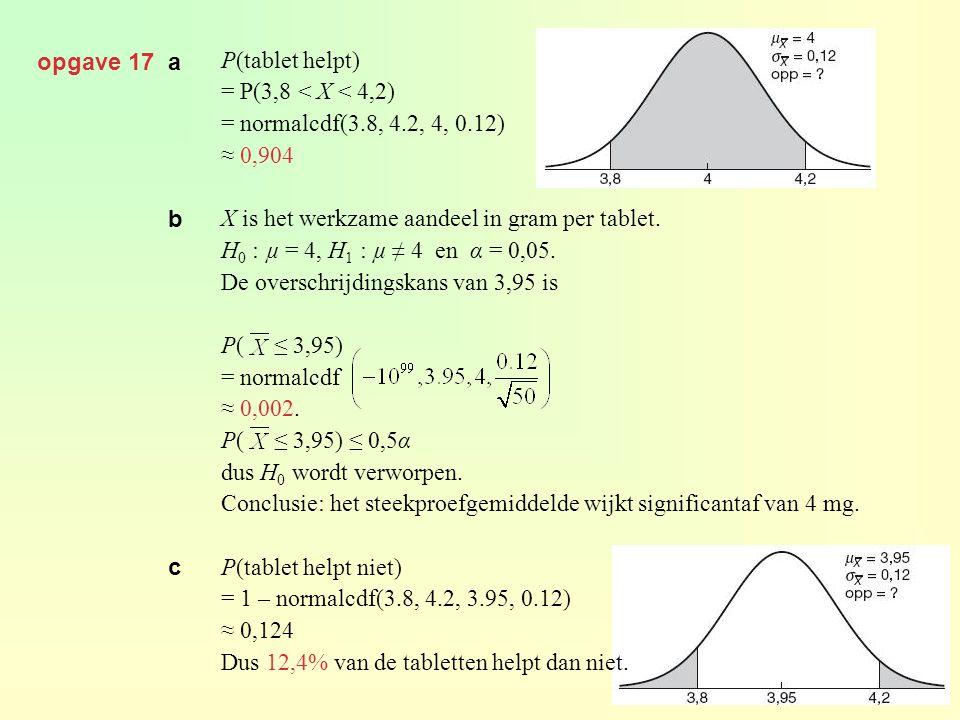 opgave 17 a P(tablet helpt) = P(3,8 < X < 4,2) = normalcdf(3.8, 4.2, 4, 0.12) ≈ 0,904. X is het werkzame aandeel in gram per tablet.