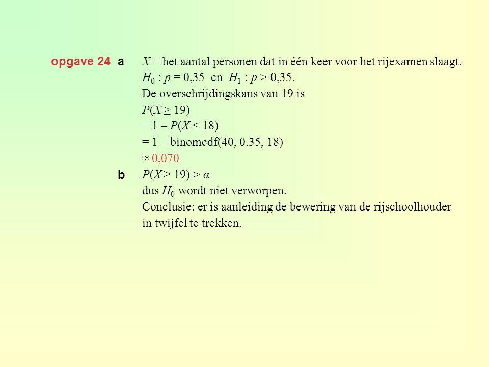 opgave 24 a X = het aantal personen dat in één keer voor het rijexamen slaagt. H0 : p = 0,35 en H1 : p > 0,35.