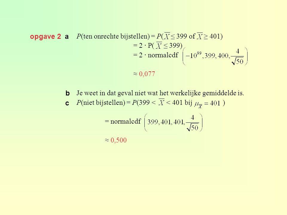 opgave 2 a P(ten onrechte bijstellen) = P( ≤ 399 of ≥ 401) = 2 · P( ≤ 399) = 2 · normalcdf.