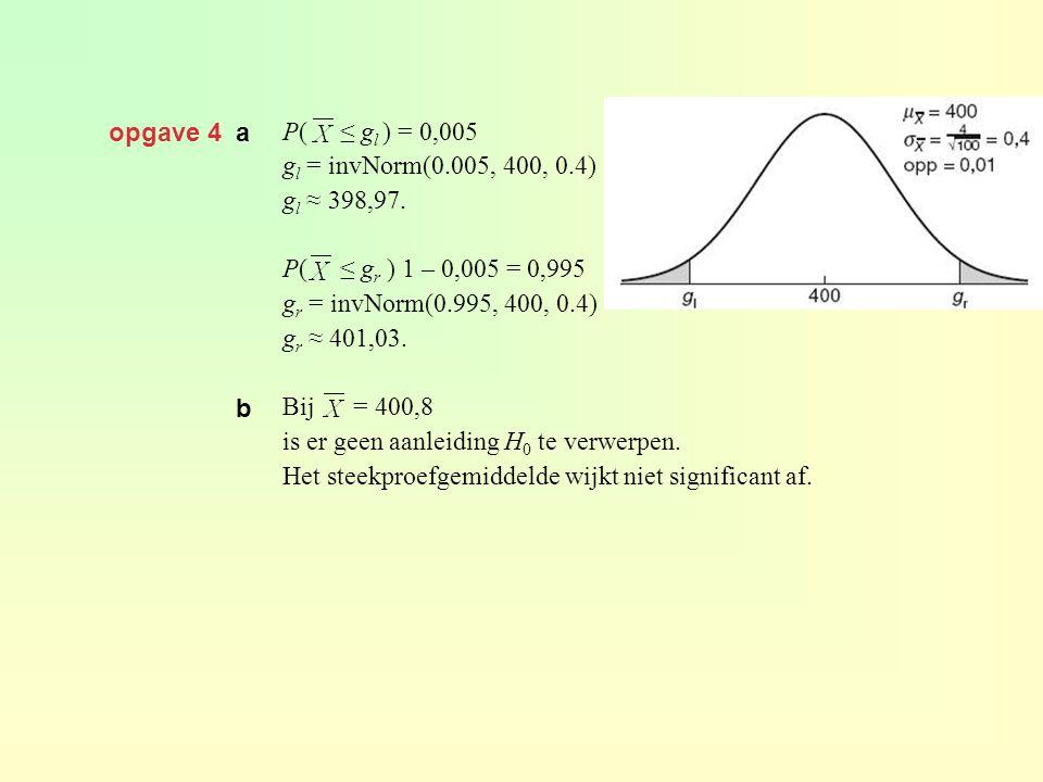 opgave 4 a P( ≤ gl ) = 0,005. gl = invNorm(0.005, 400, 0.4) gl ≈ 398,97. P( ≤ gr ) 1 – 0,005 = 0,995.