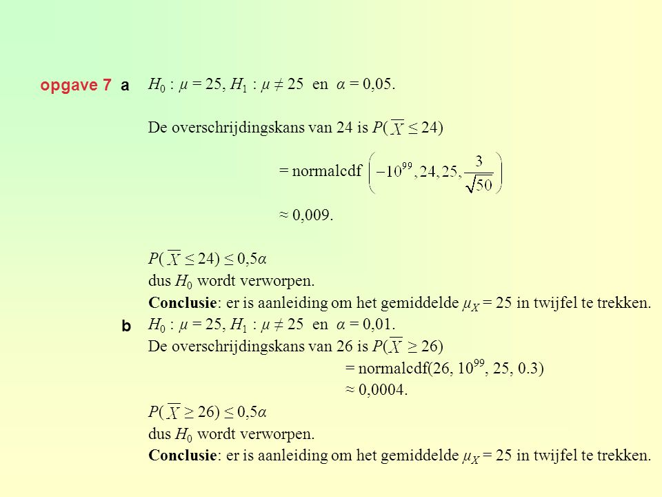 opgave 7 a H0 : µ = 25, H1 : µ ≠ 25 en α = 0,05. De overschrijdingskans van 24 is P( ≤ 24) = normalcdf.
