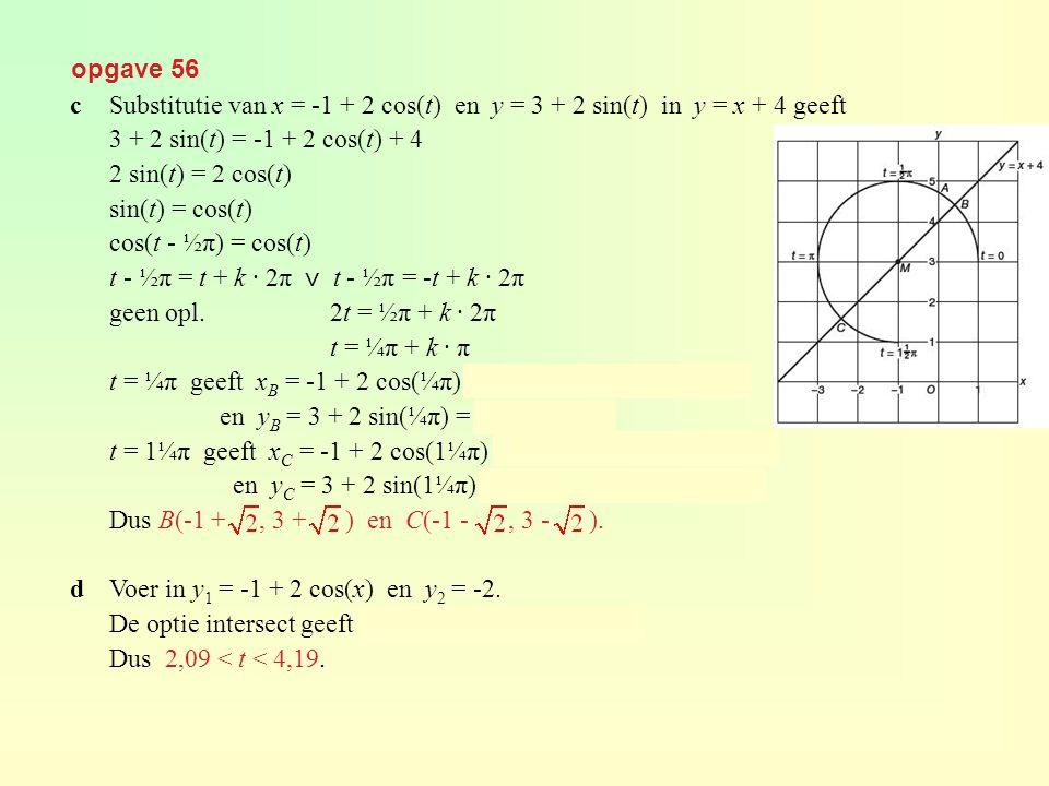 opgave 56 c Substitutie van x = -1 + 2 cos(t) en y = 3 + 2 sin(t) in y = x + 4 geeft. 3 + 2 sin(t) = -1 + 2 cos(t) + 4.