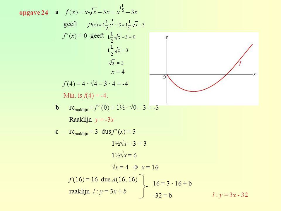 opgave 24 a. geeft. f' (x) = 0 geeft. x = 4. f (4) = 4 · √4 – 3 · 4 = -4. Min. is f(4) = -4. b rcraaklijn = f' (0) = 1½ · √0 – 3 = -3.
