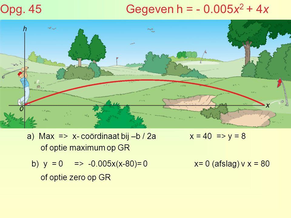 Opg. 45 Gegeven h = - 0.005x2 + 4x a) Max => x- coördinaat bij –b / 2a.
