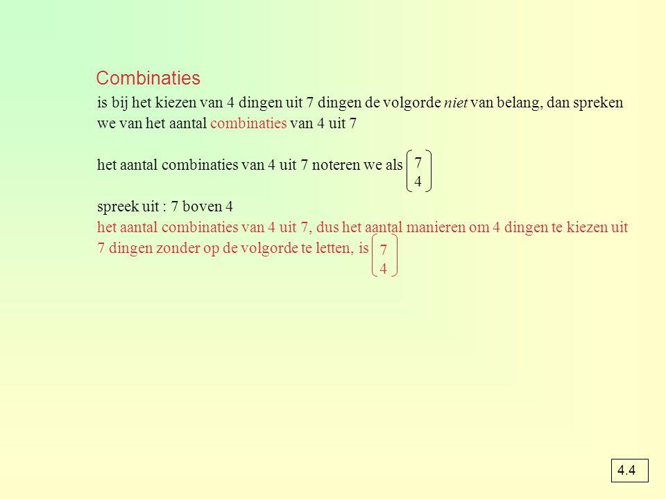 Combinaties is bij het kiezen van 4 dingen uit 7 dingen de volgorde niet van belang, dan spreken we van het aantal combinaties van 4 uit 7.