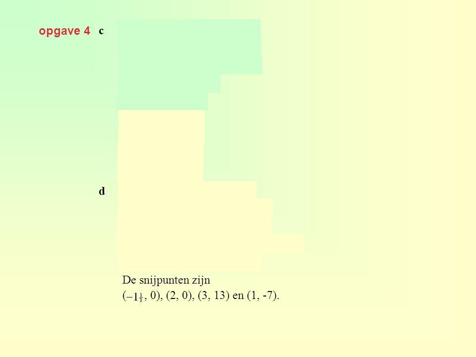 opgave 4 c geeft dus dus d geeft De snijpunten zijn ( , 0), (2, 0), (3, 13) en (1, -7).