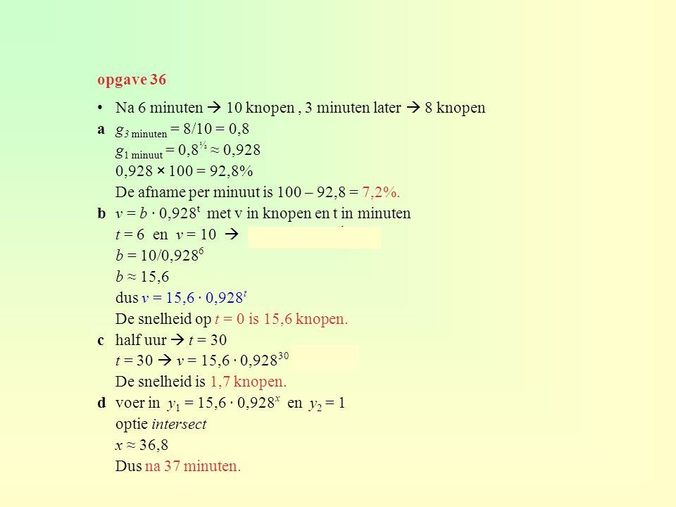 opgave 36 Na 6 minuten  10 knopen , 3 minuten later  8 knopen. a g3 minuten = 8/10 = 0,8. g1 minuut = 0,8⅓ ≈ 0,928.