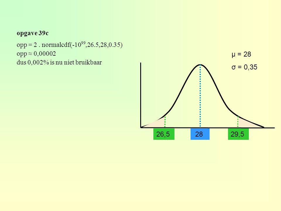 opgave 39c opp = 2 . normalcdf(-1099,26.5,28,0.35) opp ≈ 0,00002. dus 0,002% is nu niet bruikbaar.