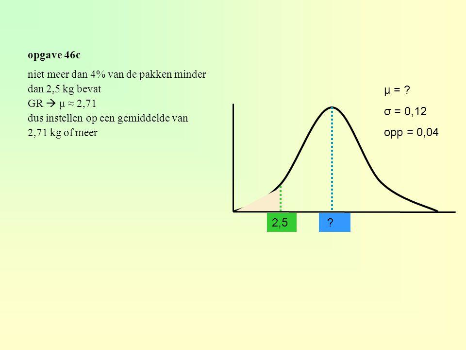 opgave 46c niet meer dan 4% van de pakken minder. dan 2,5 kg bevat. GR  μ ≈ 2,71. dus instellen op een gemiddelde van.