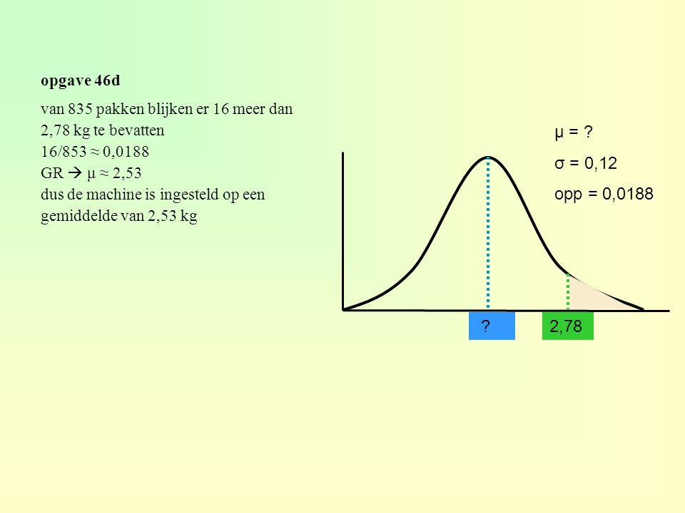opgave 46d van 835 pakken blijken er 16 meer dan. 2,78 kg te bevatten. 16/853 ≈ 0,0188. GR  μ ≈ 2,53.