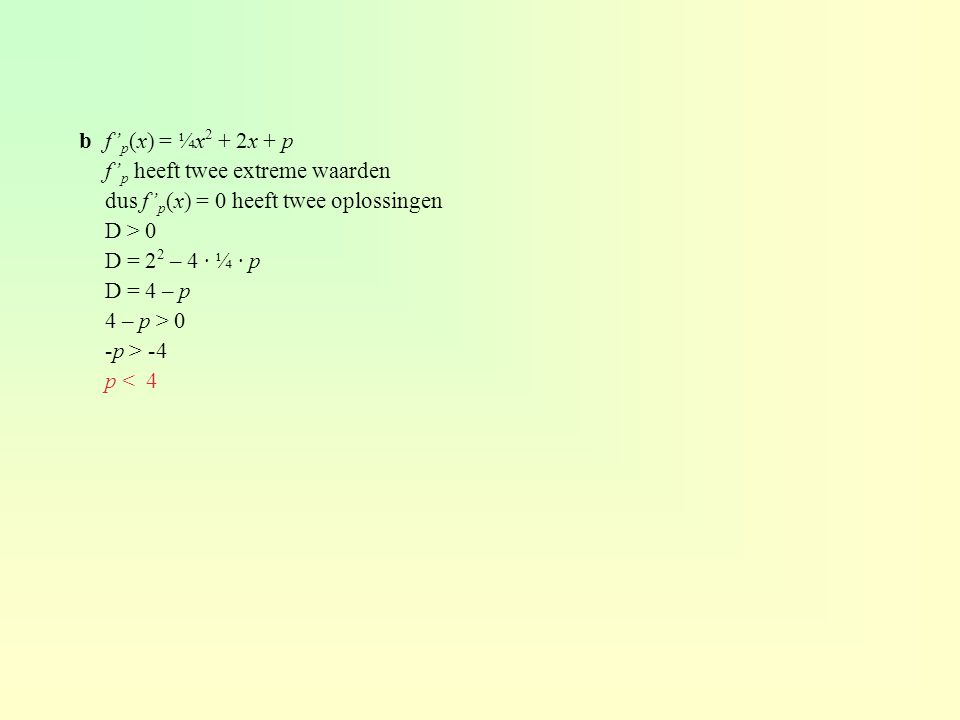b f'p(x) = ¼x2 + 2x + p f'p heeft twee extreme waarden. dus f'p(x) = 0 heeft twee oplossingen. D > 0.