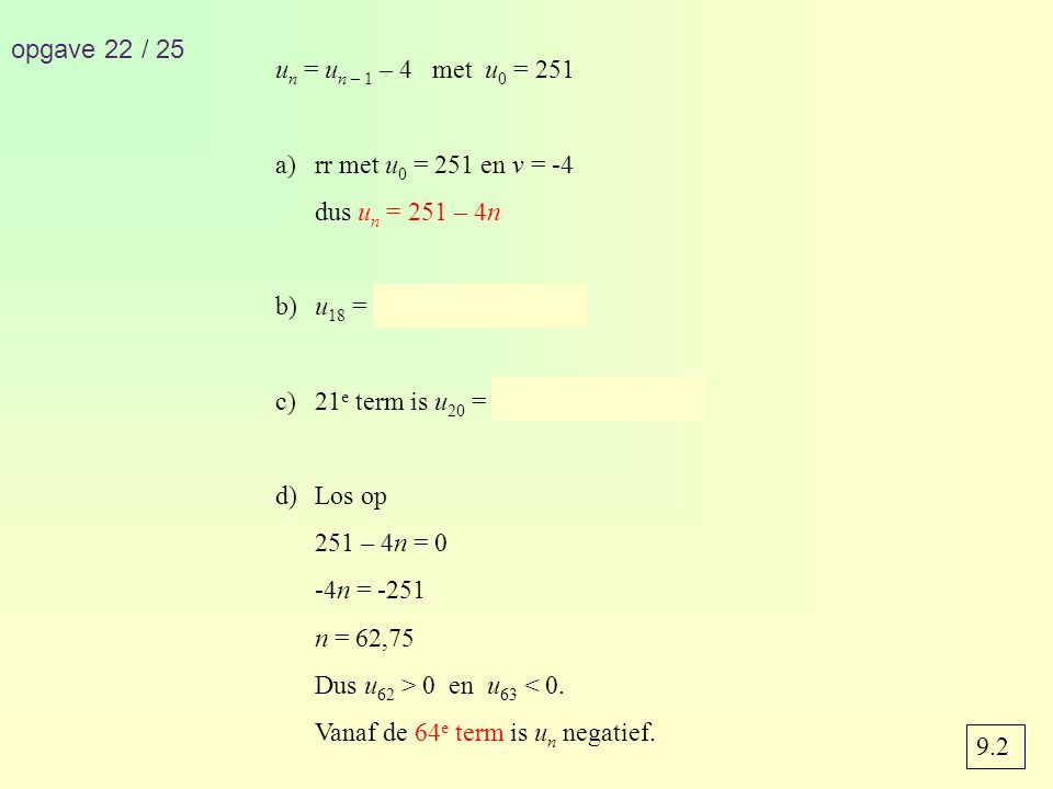 opgave 22 / 25 un = un – 1 – 4 met u0 = 251. rr met u0 = 251 en v = -4. dus un = 251 – 4n. b) u18 = 251 – 4 · 18 = 179.