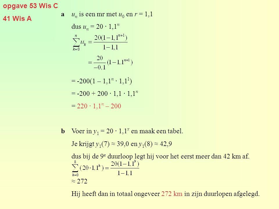 opgave 53 Wis C 41 Wis A. a un is een mr met u0 en r = 1,1. dus un = 20 · 1,1n. = -200(1 – 1,1n · 1,11)