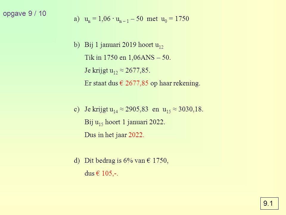 opgave 9 / 10 un = 1,06 · un – 1 – 50 met u0 = 1750. Bij 1 januari 2019 hoort u12. Tik in 1750 en 1,06ANS – 50.