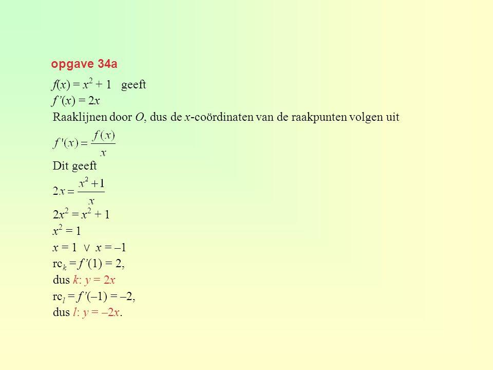 opgave 34a f(x) = x2 + 1 geeft. f'(x) = 2x. Raaklijnen door O, dus de x-coördinaten van de raakpunten volgen uit.