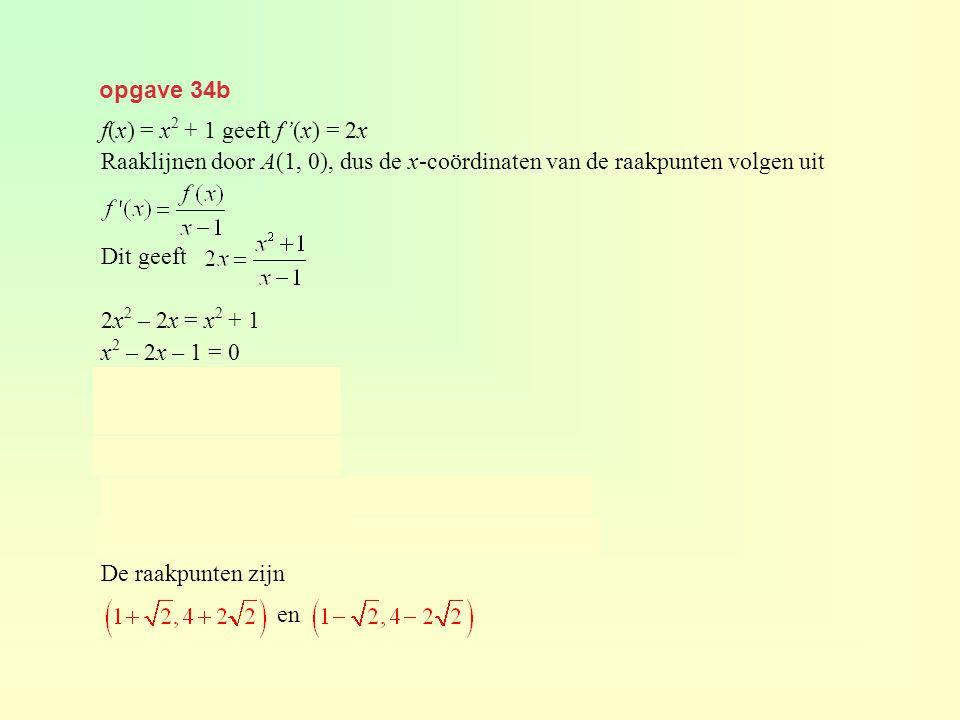 opgave 34b f(x) = x2 + 1 geeft f'(x) = 2x. Raaklijnen door A(1, 0), dus de x-coördinaten van de raakpunten volgen uit.