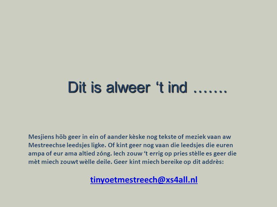 Dit is alweer 't ind ……. tinyoetmestreech@xs4all.nl