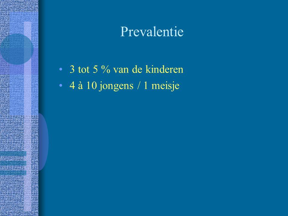 Prevalentie 3 tot 5 % van de kinderen 4 à 10 jongens / 1 meisje