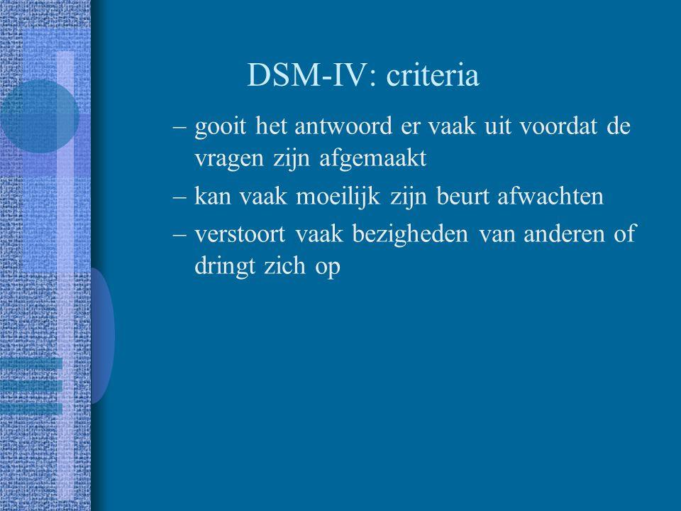 DSM-IV: criteria gooit het antwoord er vaak uit voordat de vragen zijn afgemaakt. kan vaak moeilijk zijn beurt afwachten.