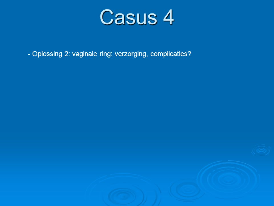 Casus 4 - Oplossing 2: vaginale ring: verzorging, complicaties