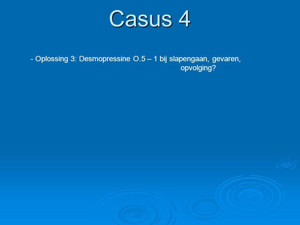Casus 4 - Oplossing 3: Desmopressine O.5 – 1 bij slapengaan, gevaren, opvolging