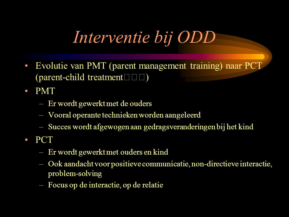 Interventie bij ODD Evolutie van PMT (parent management training) naar PCT (parent-child treatment)