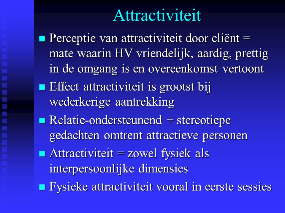 Attractiviteit Perceptie van attractiviteit door cliënt = mate waarin HV vriendelijk, aardig, prettig in de omgang is en overeenkomst vertoont.