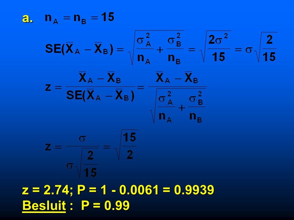 a. z = 2.74; P = 1 - 0.0061 = 0.9939 Besluit : P = 0.99