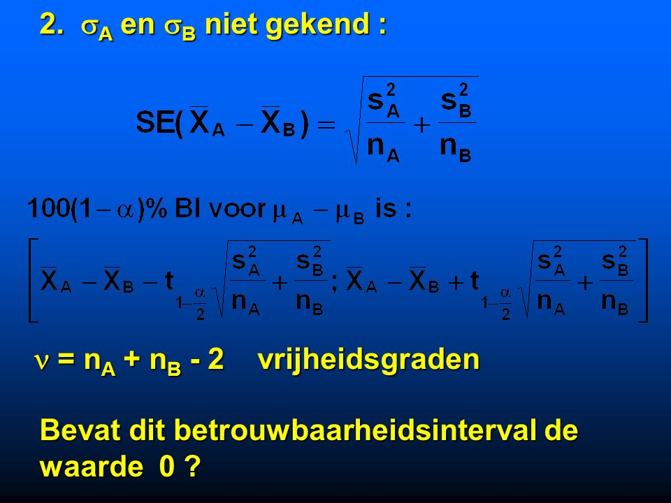2. A en B niet gekend :  = nA + nB - 2 vrijheidsgraden. Bevat dit betrouwbaarheidsinterval de.