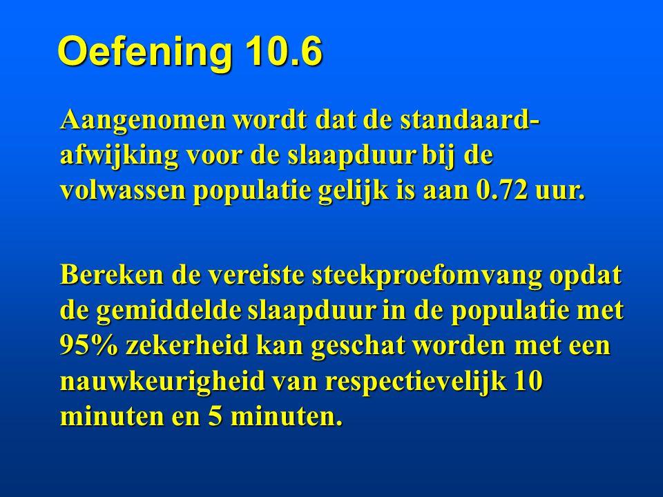 Oefening 10.6 Aangenomen wordt dat de standaard-afwijking voor de slaapduur bij de volwassen populatie gelijk is aan 0.72 uur.