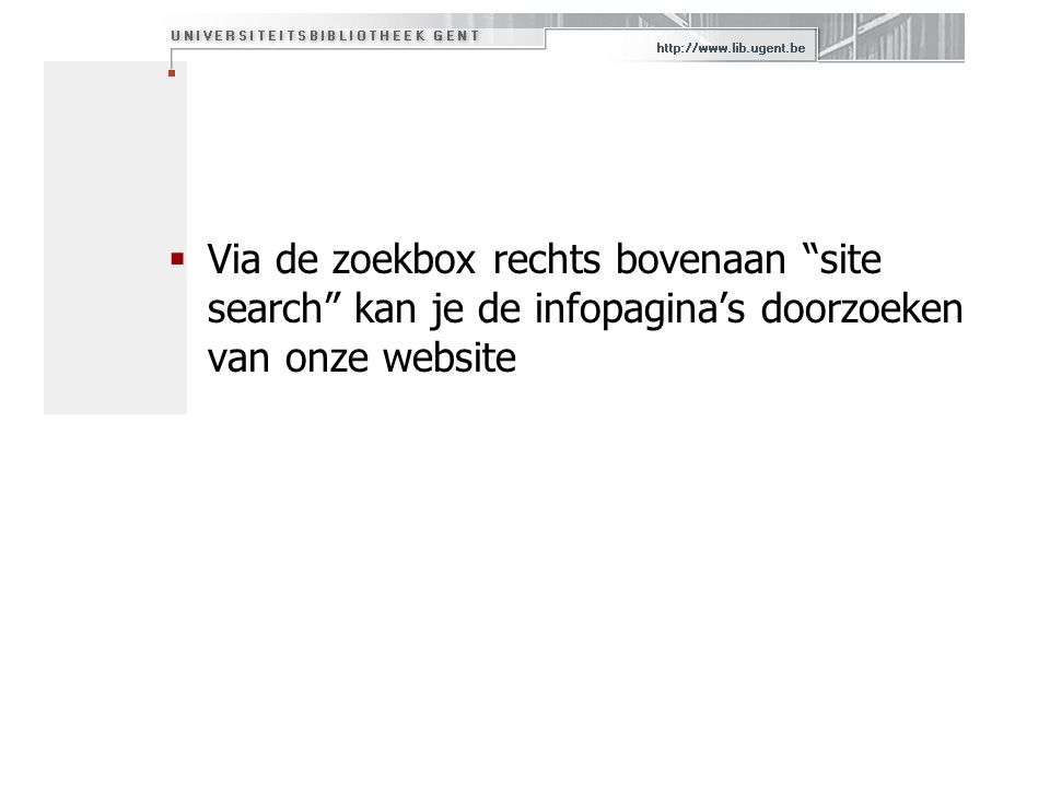 Via de zoekbox rechts bovenaan site search kan je de infopagina's doorzoeken van onze website