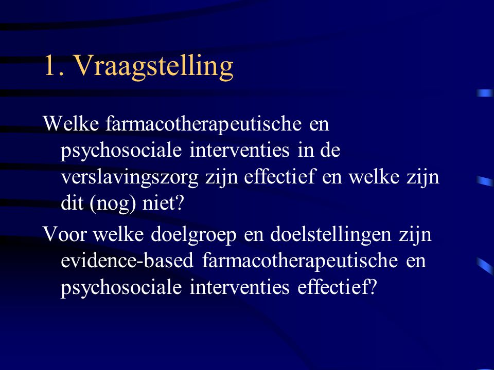 1. Vraagstelling Welke farmacotherapeutische en psychosociale interventies in de verslavingszorg zijn effectief en welke zijn dit (nog) niet