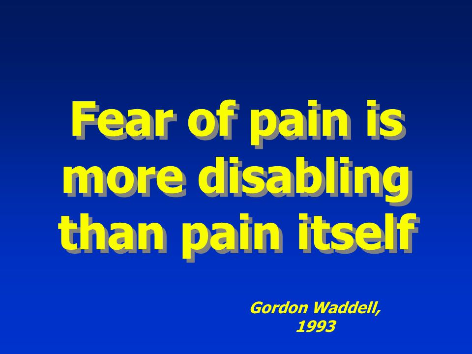 Fear of pain is more disabling than pain itself