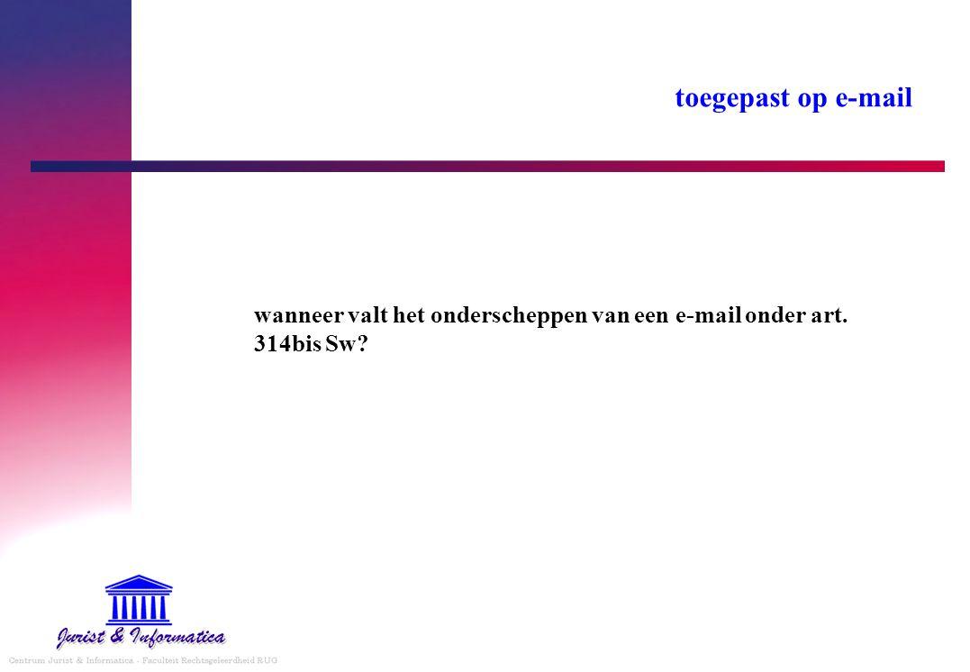 toegepast op e-mail wanneer valt het onderscheppen van een e-mail onder art. 314bis Sw