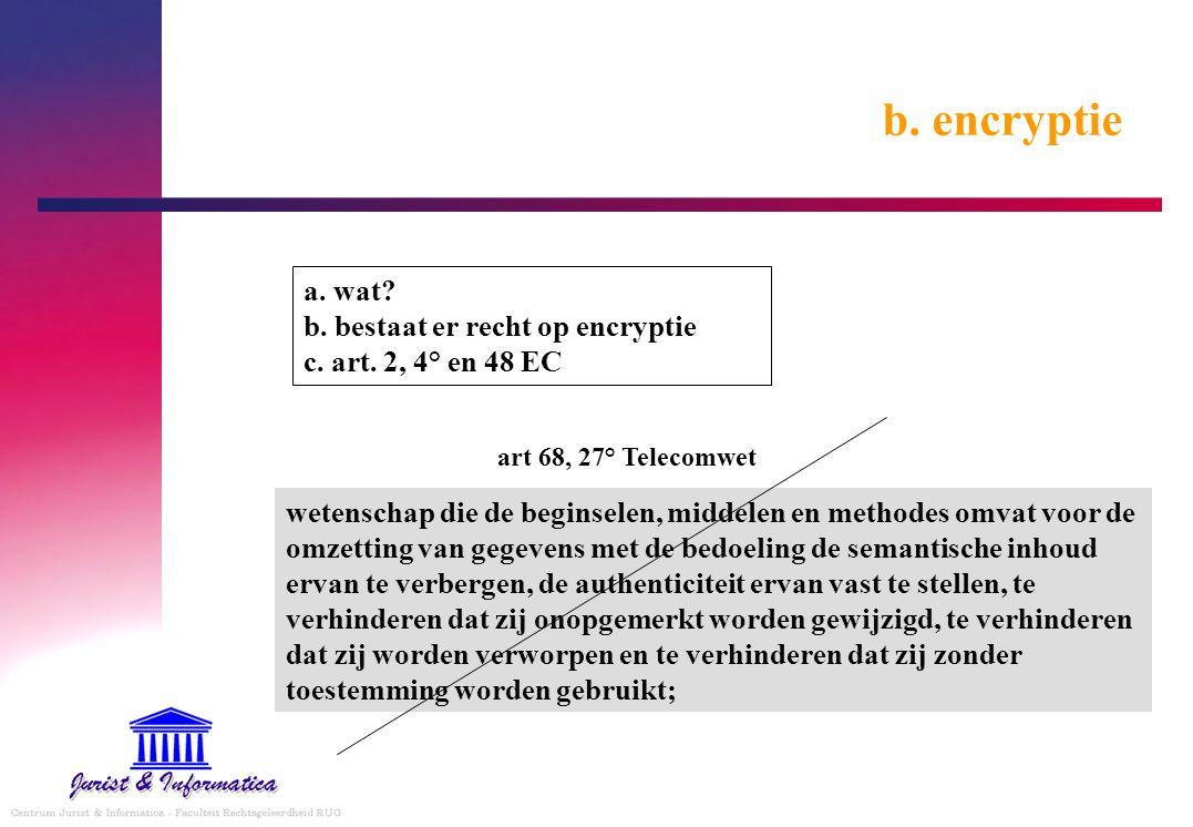 b. encryptie a. wat b. bestaat er recht op encryptie c. art. 2, 4° en 48 EC. art 68, 27° Telecomwet.