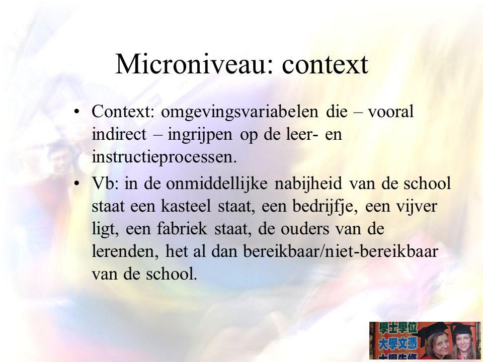 Microniveau: context Context: omgevingsvariabelen die – vooral indirect – ingrijpen op de leer- en instructieprocessen.