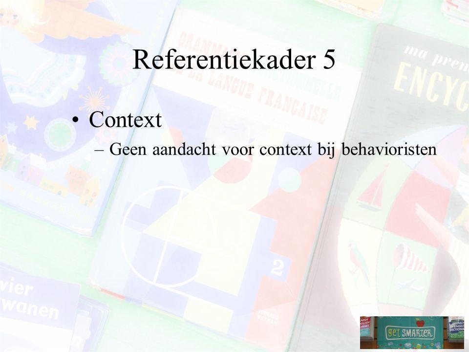 Referentiekader 5 Context Geen aandacht voor context bij behavioristen