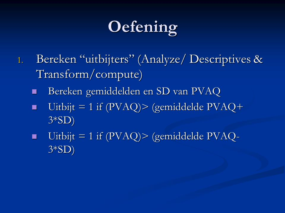 Oefening Bereken uitbijters (Analyze/ Descriptives & Transform/compute) Bereken gemiddelden en SD van PVAQ.