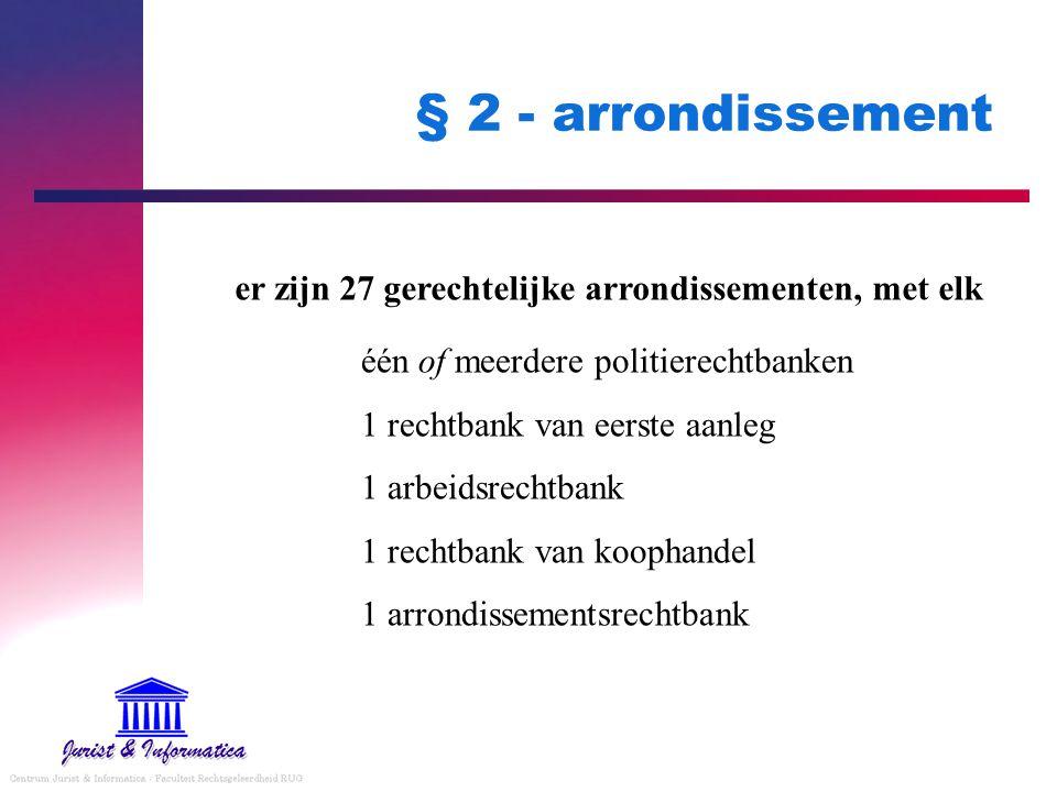 § 2 - arrondissement er zijn 27 gerechtelijke arrondissementen, met elk. één of meerdere politierechtbanken.