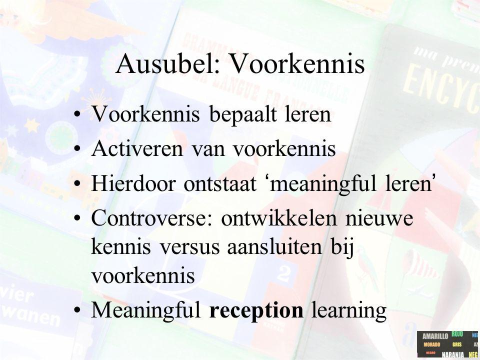 Ausubel: Voorkennis Voorkennis bepaalt leren Activeren van voorkennis