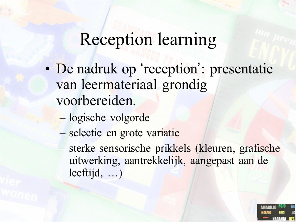 Reception learning De nadruk op 'reception': presentatie van leermateriaal grondig voorbereiden. logische volgorde.