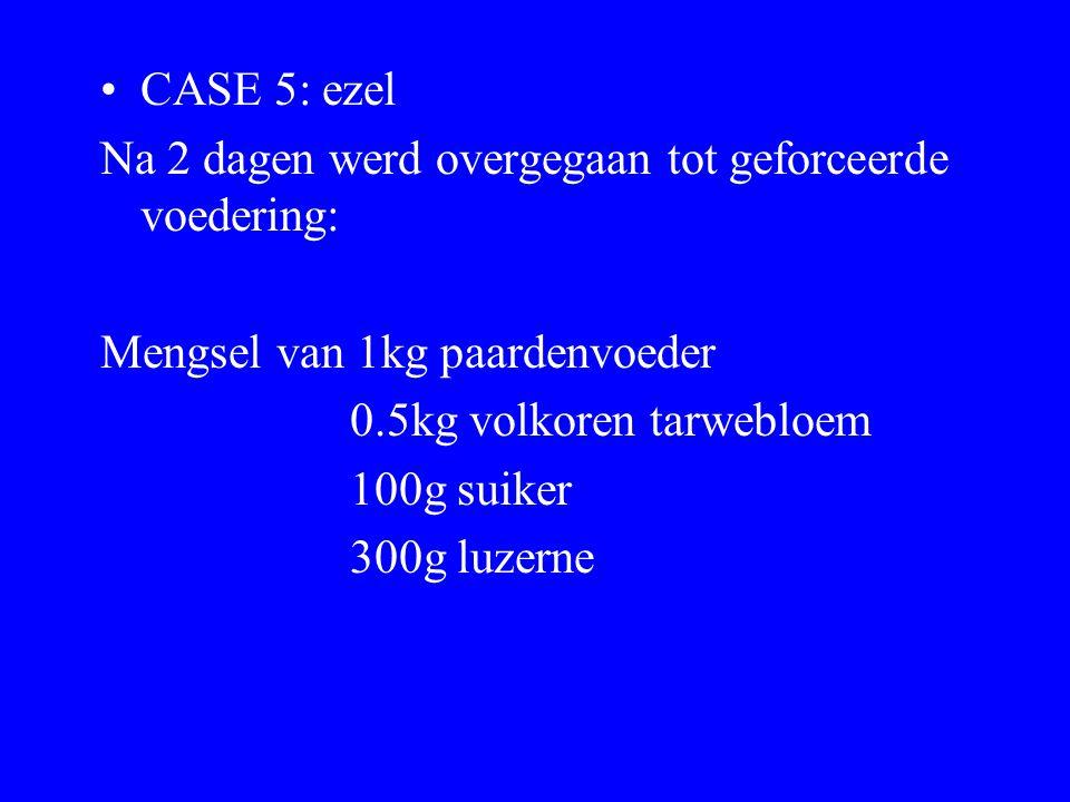 CASE 5: ezel Na 2 dagen werd overgegaan tot geforceerde voedering: Mengsel van 1kg paardenvoeder. 0.5kg volkoren tarwebloem.