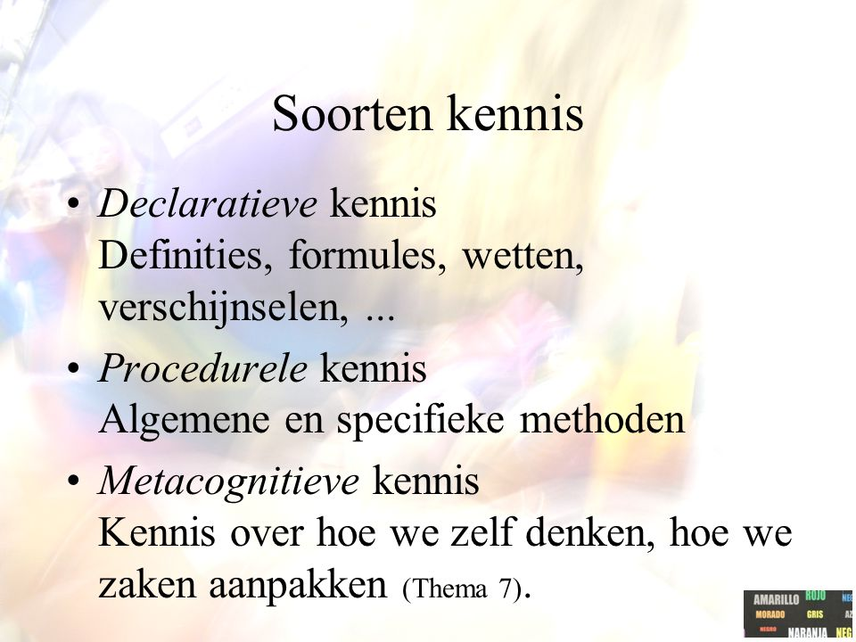 Soorten kennis Declaratieve kennis Definities, formules, wetten, verschijnselen, ... Procedurele kennis Algemene en specifieke methoden.