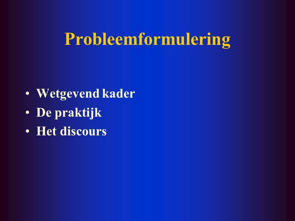 Probleemformulering Wetgevend kader De praktijk Het discours