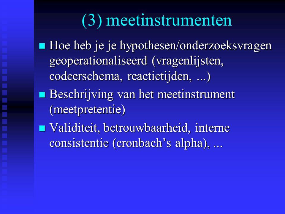 (3) meetinstrumenten Hoe heb je je hypothesen/onderzoeksvragen geoperationaliseerd (vragenlijsten, codeerschema, reactietijden, ...)