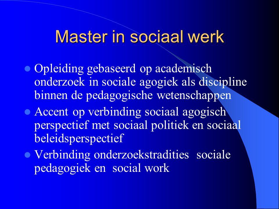 Master in sociaal werk Opleiding gebaseerd op academisch onderzoek in sociale agogiek als discipline binnen de pedagogische wetenschappen.
